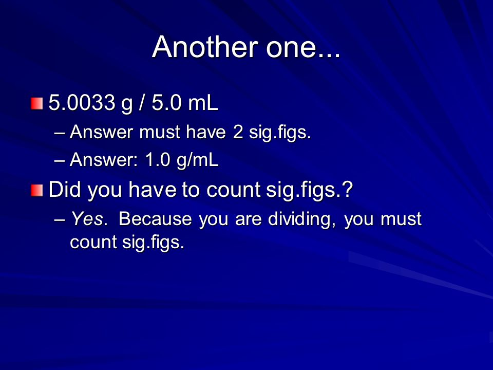 Another one... 5.0033 g / 5.0 mL Did you have to count sig.figs.