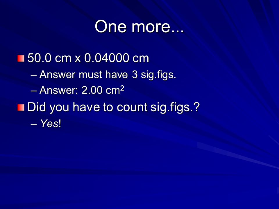 One more... 50.0 cm x 0.04000 cm Did you have to count sig.figs.