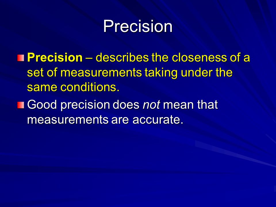 Precision Precision – describes the closeness of a set of measurements taking under the same conditions.