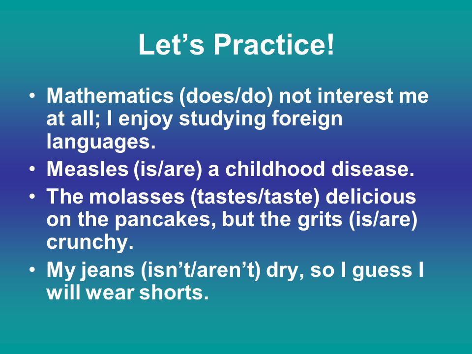 Let's Practice! Mathematics (does/do) not interest me at all; I enjoy studying foreign languages. Measles (is/are) a childhood disease.