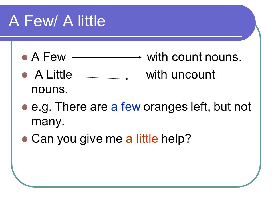 A Few/ A little A Few with count nouns. A Little with uncount nouns.