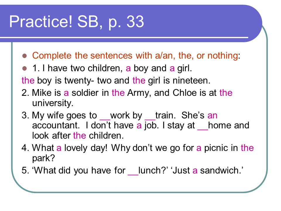 Practice! SB, p. 33 Complete the sentences with a/an, the, or nothing: