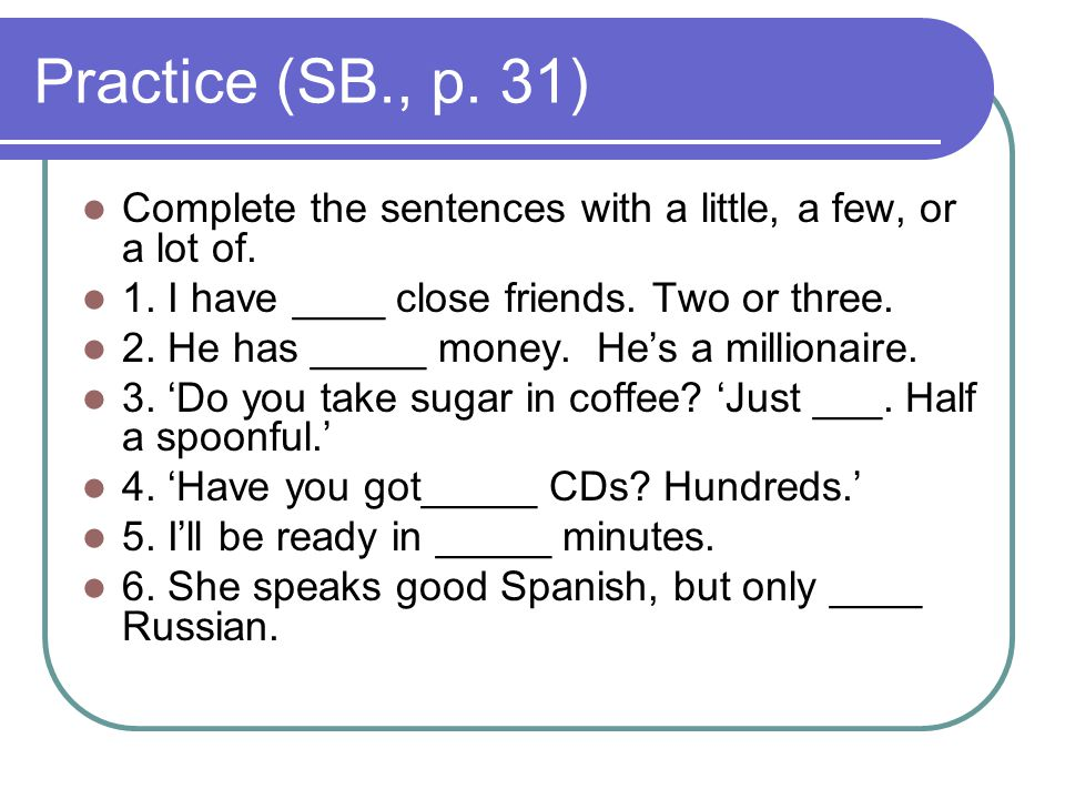 Practice (SB., p. 31) Complete the sentences with a little, a few, or a lot of. 1. I have ____ close friends. Two or three.