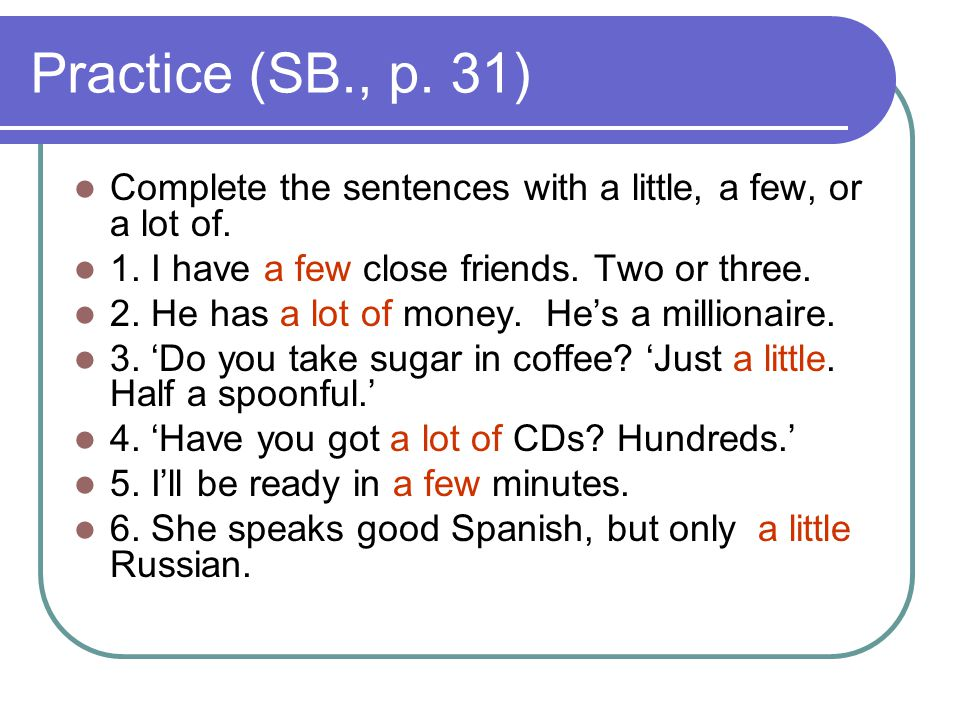 Practice (SB., p. 31) Complete the sentences with a little, a few, or a lot of. 1. I have a few close friends. Two or three.