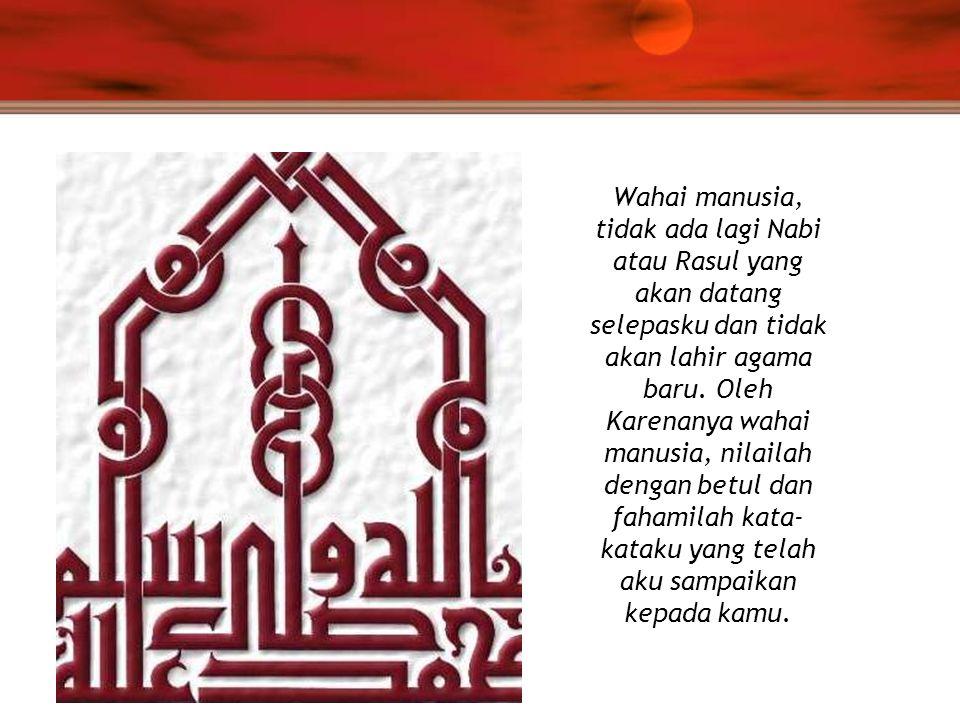 Wahai manusia, tidak ada lagi Nabi atau Rasul yang akan datang selepasku dan tidak akan lahir agama baru.