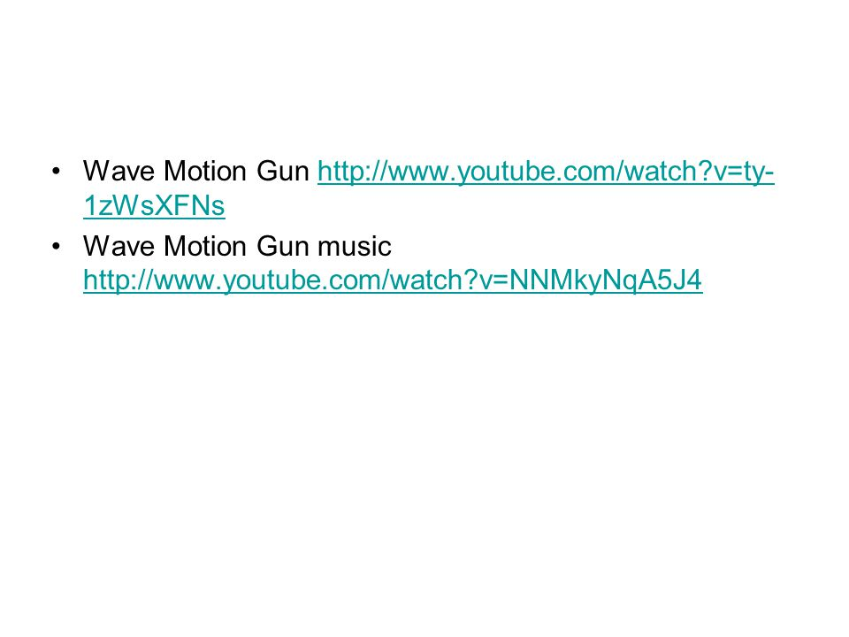 Wave Motion Gun http://www.youtube.com/watch v=ty-1zWsXFNs