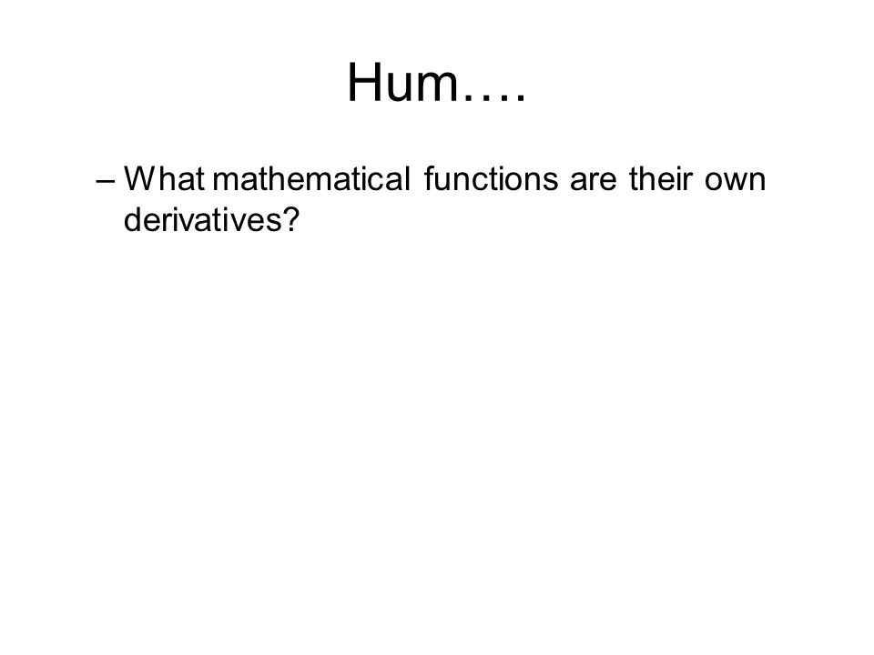Hum…. What mathematical functions are their own derivatives