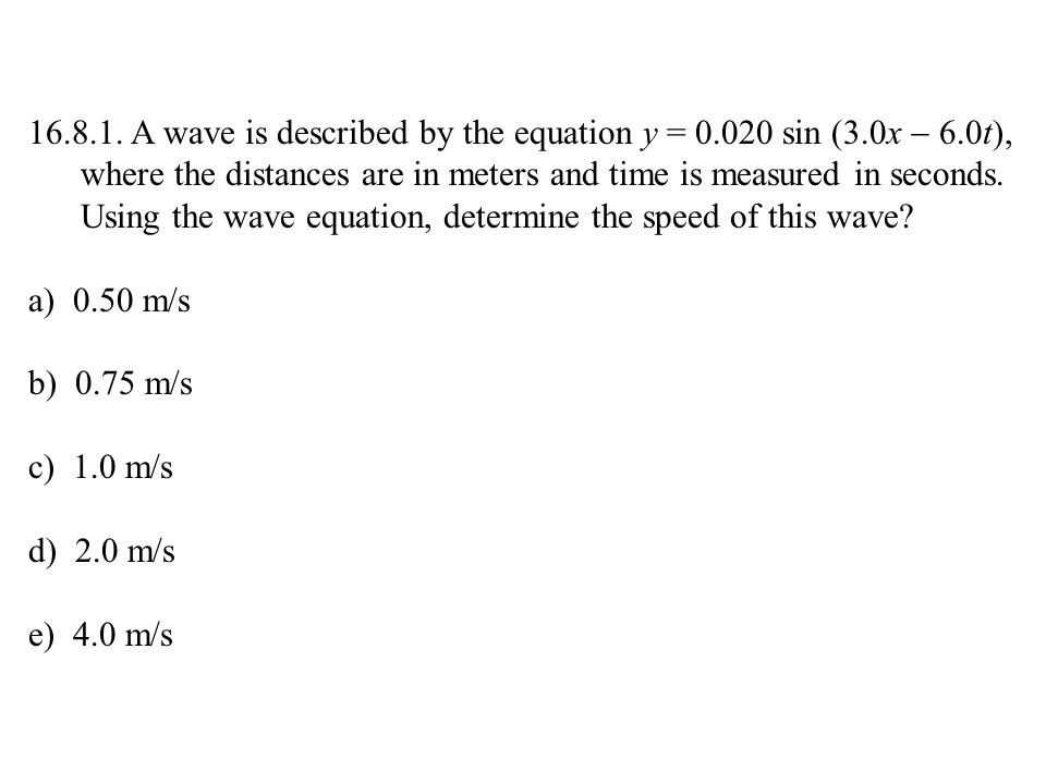 16.8.1. A wave is described by the equation y = 0.020 sin (3.0x  6.0t), where the distances are in meters and time is measured in seconds. Using the wave equation, determine the speed of this wave