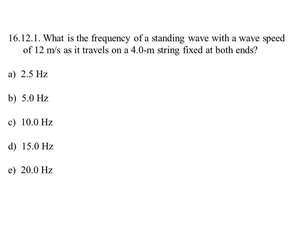 16.12.1. What is the frequency of a standing wave with a wave speed of 12 m/s as it travels on a 4.0-m string fixed at both ends