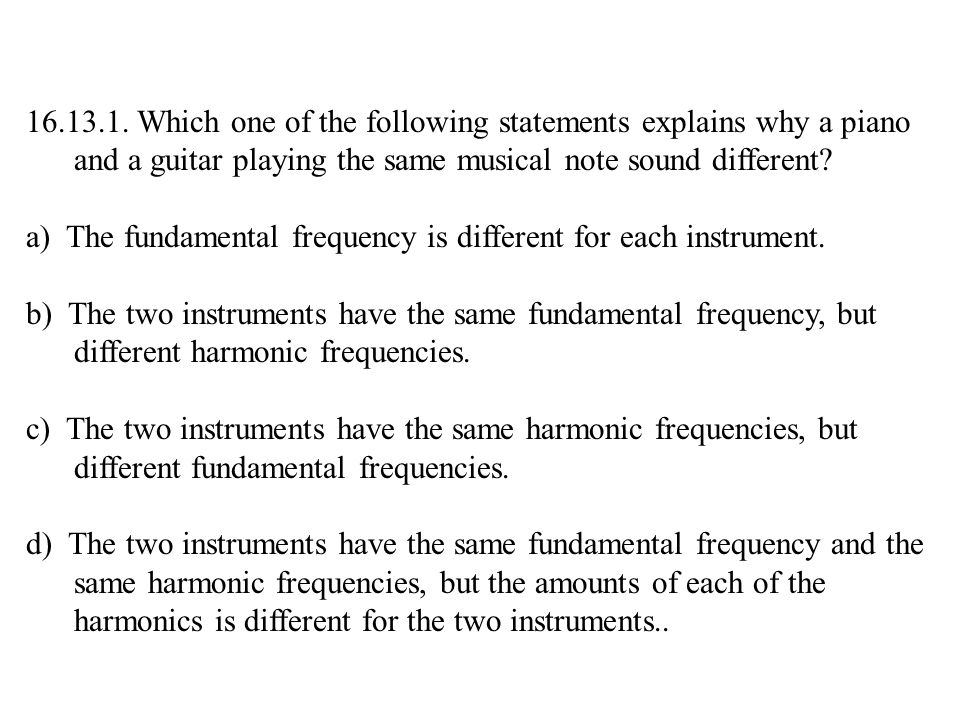 16.13.1. Which one of the following statements explains why a piano and a guitar playing the same musical note sound different