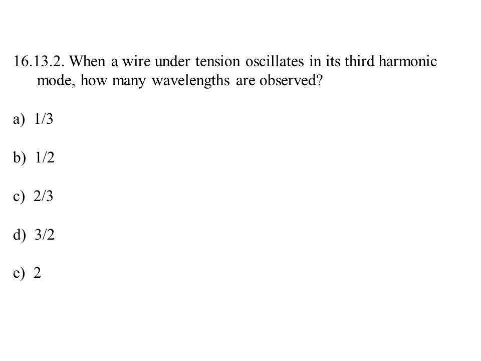 16.13.2. When a wire under tension oscillates in its third harmonic mode, how many wavelengths are observed