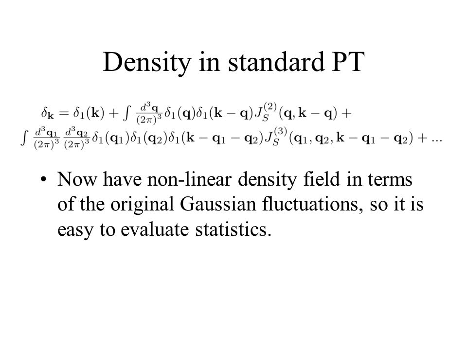Density in standard PT Now have non-linear density field in terms of the original Gaussian fluctuations, so it is easy to evaluate statistics.
