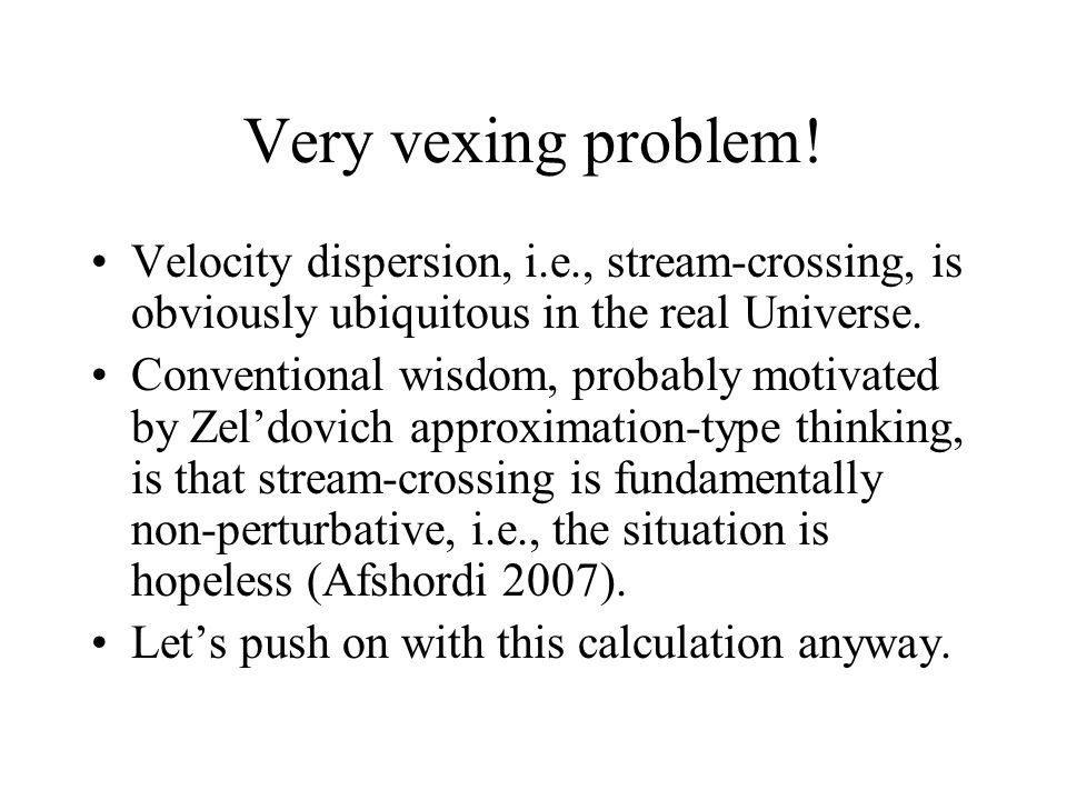 Very vexing problem! Velocity dispersion, i.e., stream-crossing, is obviously ubiquitous in the real Universe.