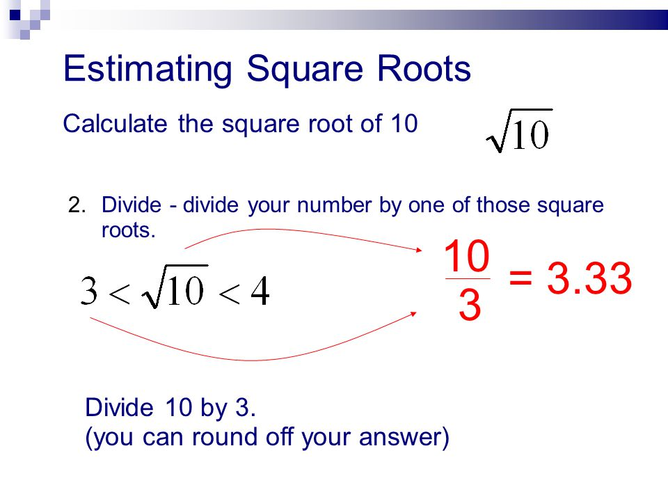 10 = 3.33 3 Estimating Square Roots Calculate the square root of 10