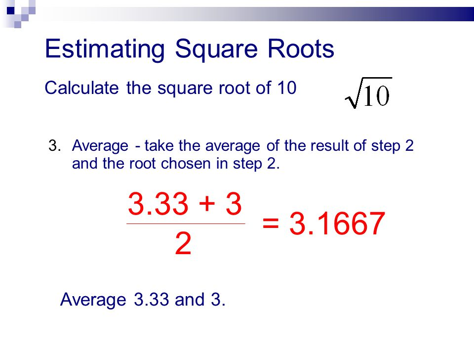 3.33 + 3 = 3.1667 2 Estimating Square Roots