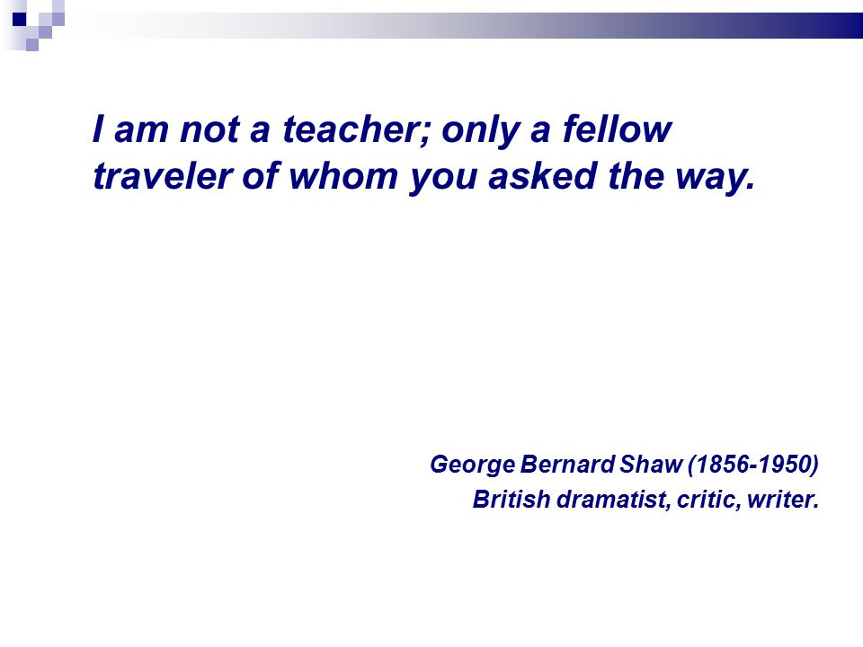 I am not a teacher; only a fellow traveler of whom you asked the way.