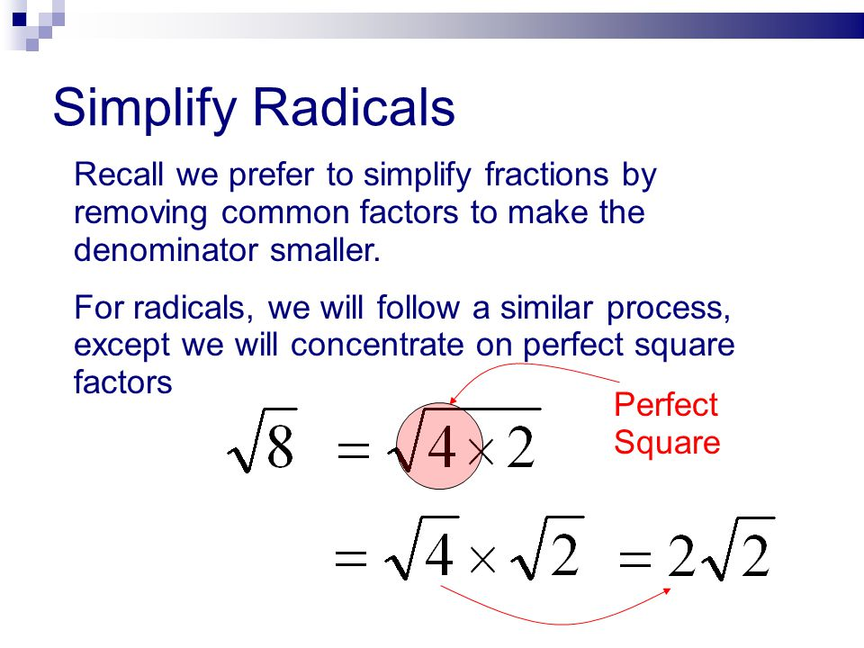 Simplify Radicals Recall we prefer to simplify fractions by removing common factors to make the denominator smaller.