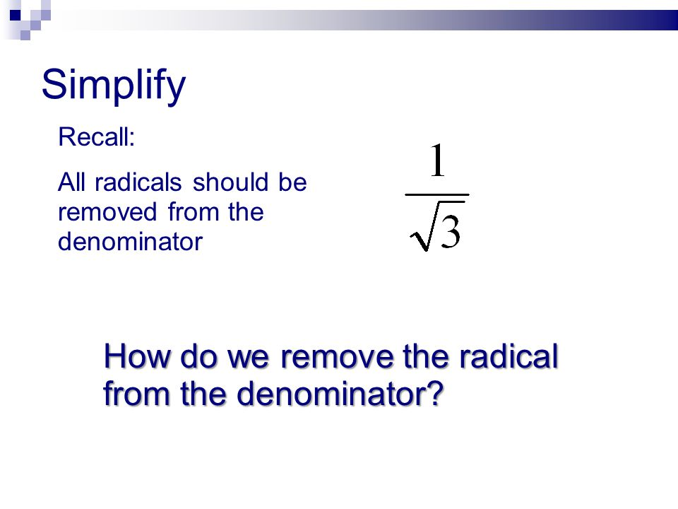 Simplify How do we remove the radical from the denominator Recall: