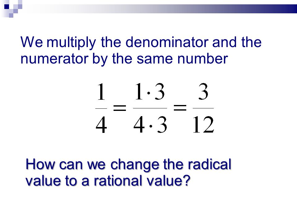 We multiply the denominator and the numerator by the same number