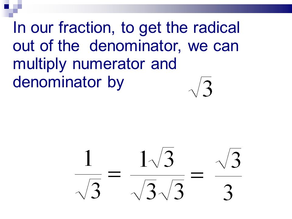 In our fraction, to get the radical out of the denominator, we can multiply numerator and denominator by