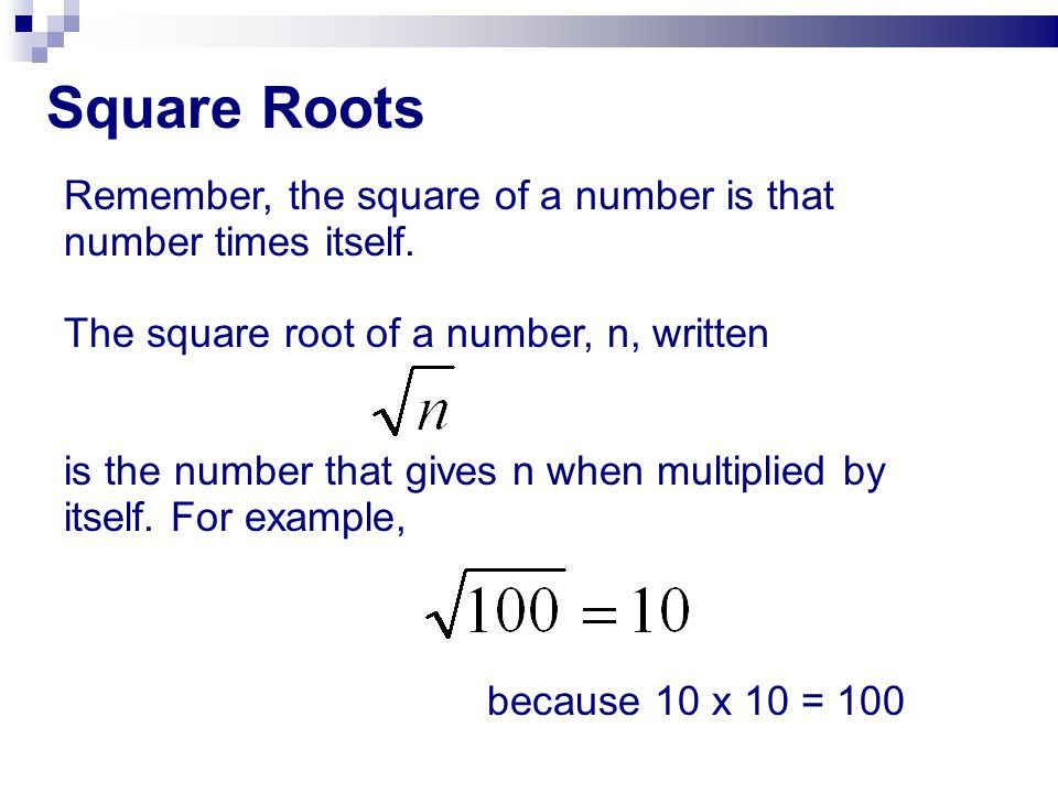 Square Roots Remember, the square of a number is that number times itself. The square root of a number, n, written.