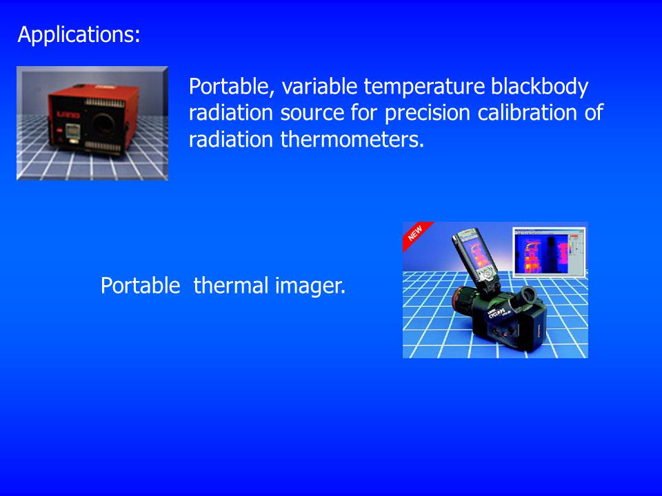 Applications: Portable, variable temperature blackbody radiation source for precision calibration of radiation thermometers.