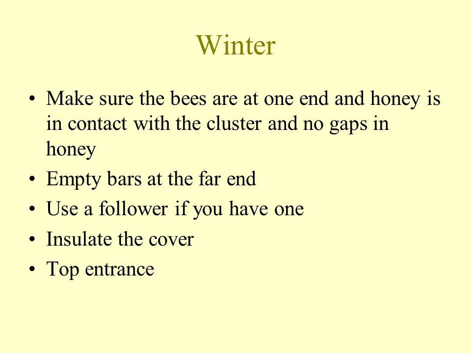 Winter Make sure the bees are at one end and honey is in contact with the cluster and no gaps in honey.