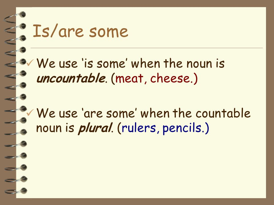 Is/are some We use 'is some' when the noun is uncountable.