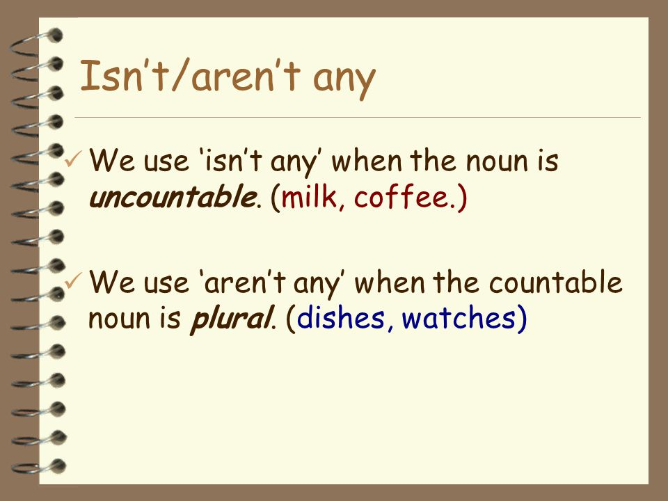 Isn't/aren't any We use 'isn't any' when the noun is uncountable. (milk, coffee.)