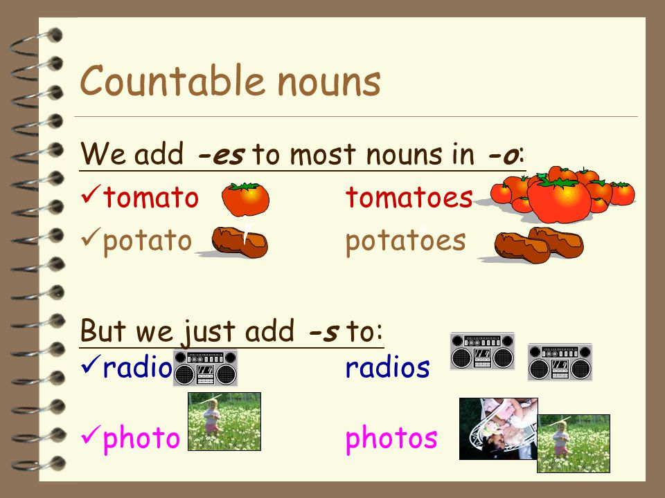 Countable nouns We add -es to most nouns in -o: tomato tomatoes