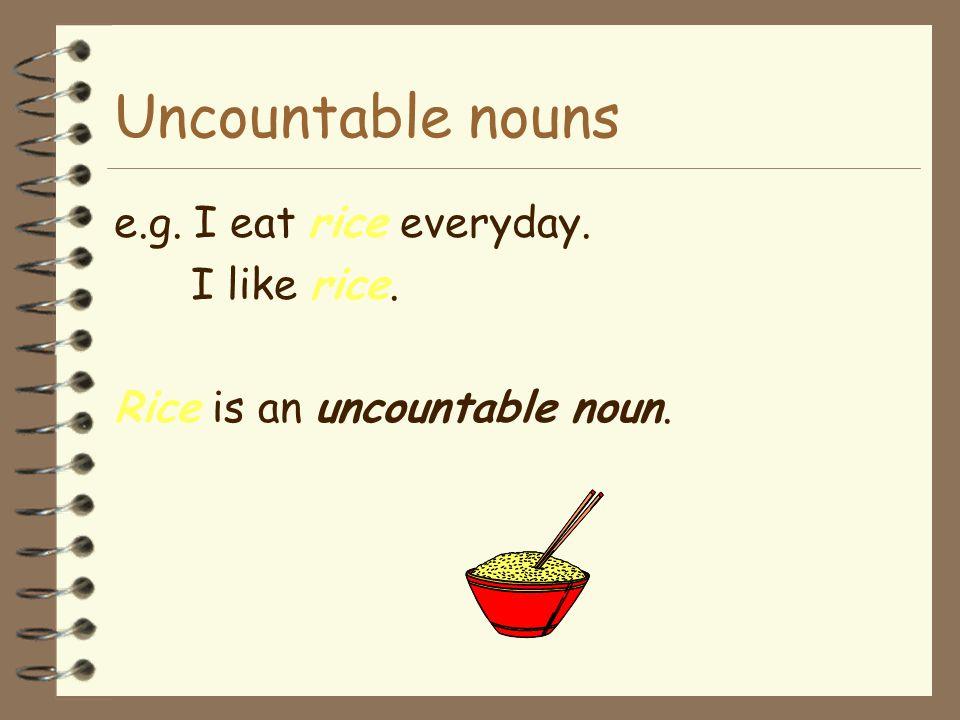 Uncountable nouns e.g. I eat rice everyday. I like rice.