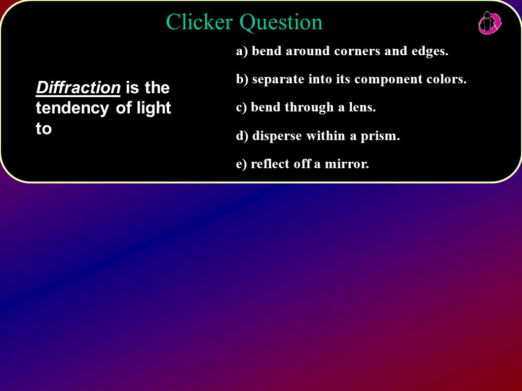 Clicker Question Diffraction is the tendency of light to