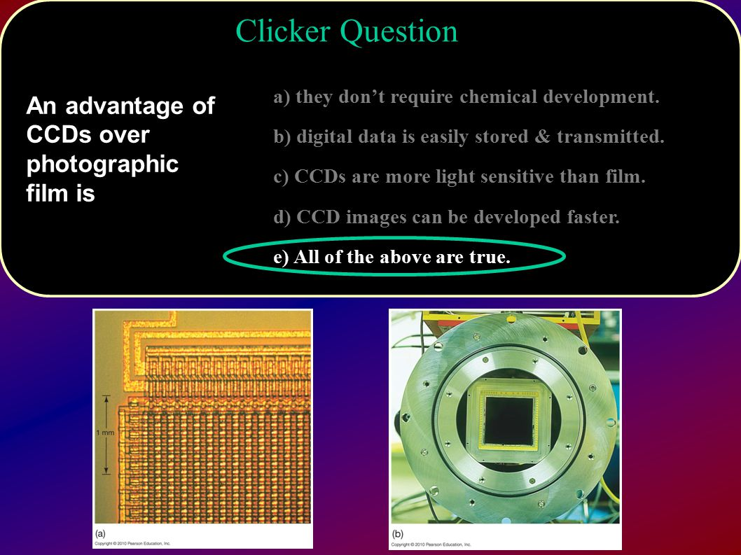 Clicker Question An advantage of CCDs over photographic film is