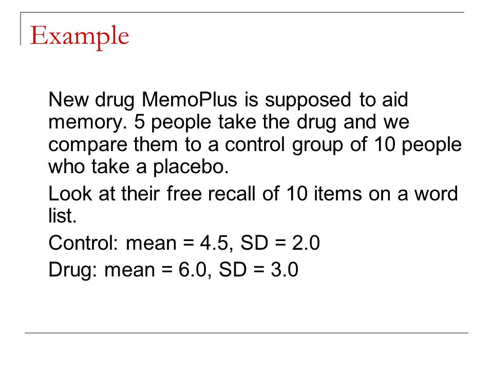 Example New drug MemoPlus is supposed to aid memory. 5 people take the drug and we compare them to a control group of 10 people who take a placebo.