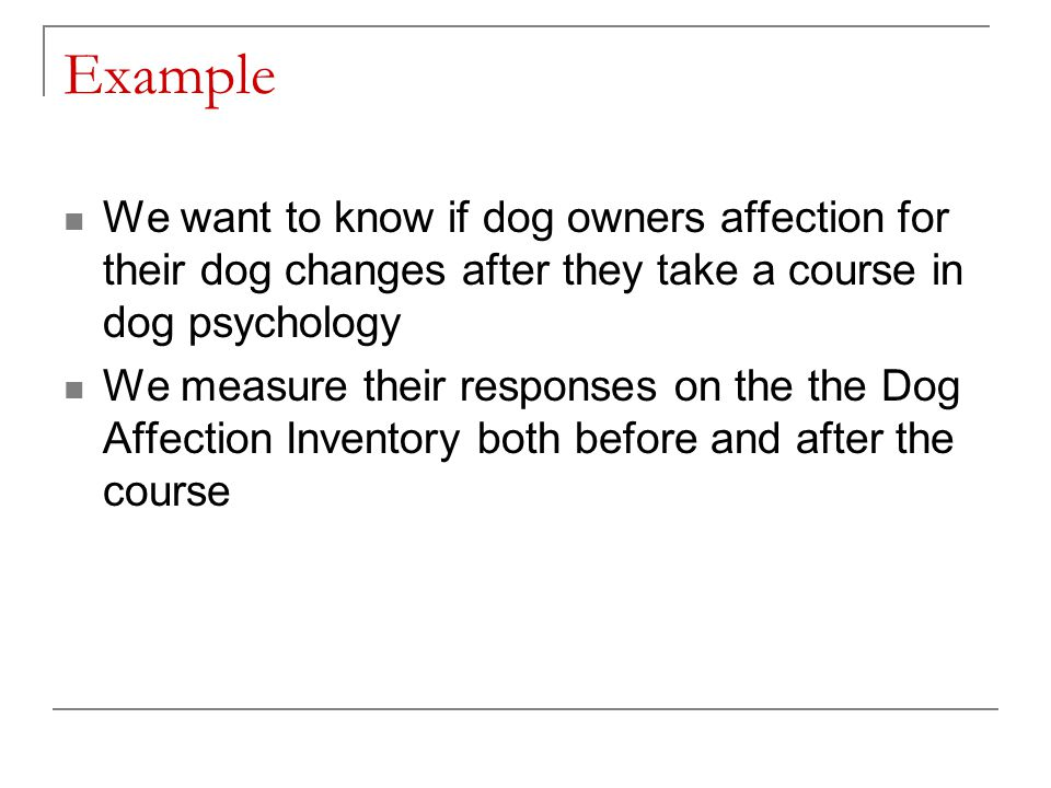 Example We want to know if dog owners affection for their dog changes after they take a course in dog psychology.