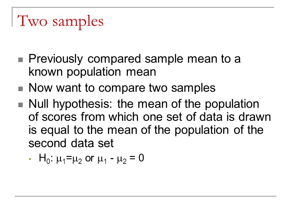 Two samples Previously compared sample mean to a known population mean