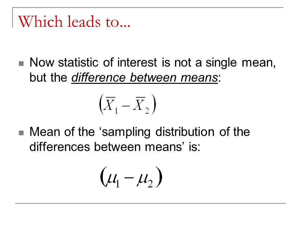Which leads to... Now statistic of interest is not a single mean, but the difference between means: