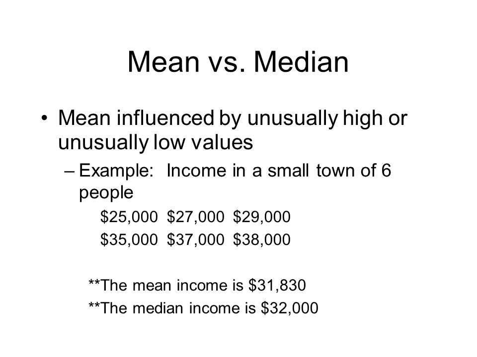 Mean vs. Median Mean influenced by unusually high or unusually low values. Example: Income in a small town of 6 people.