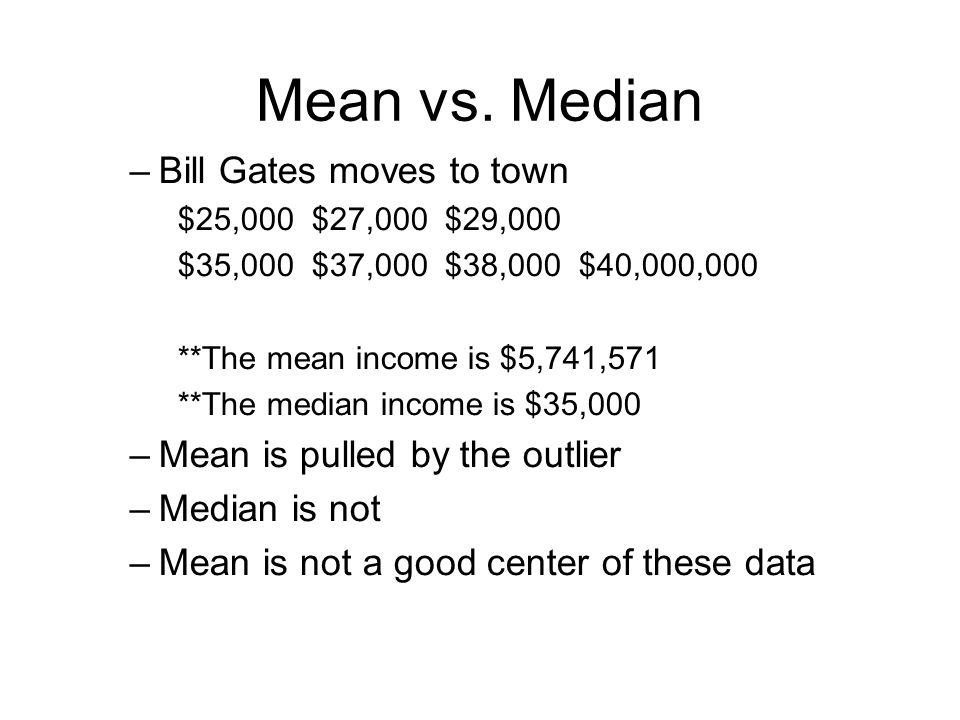 Mean vs. Median Bill Gates moves to town Mean is pulled by the outlier