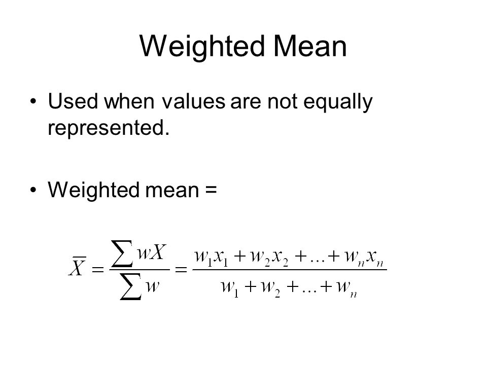 Weighted Mean Used when values are not equally represented.