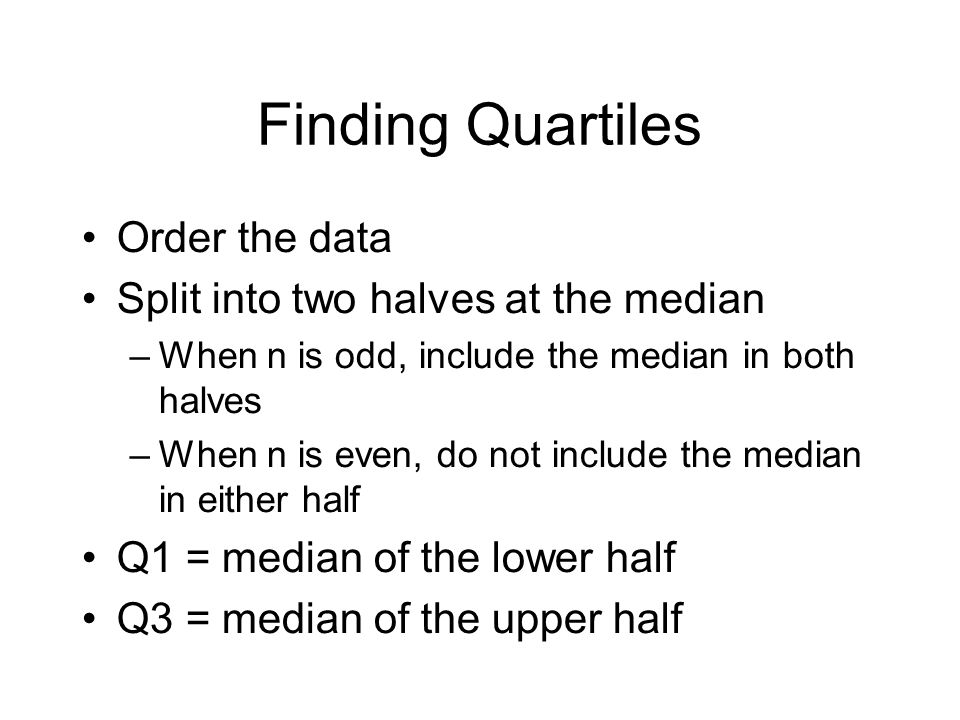 Finding Quartiles Order the data Split into two halves at the median