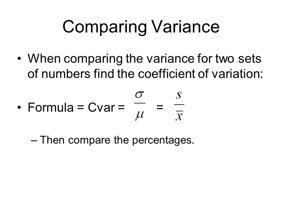 Comparing Variance When comparing the variance for two sets of numbers find the coefficient of variation: