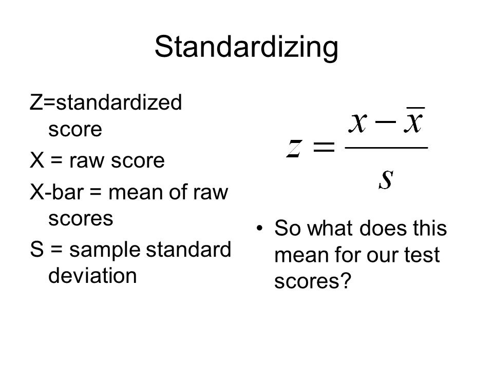 Standardizing Z=standardized score X = raw score