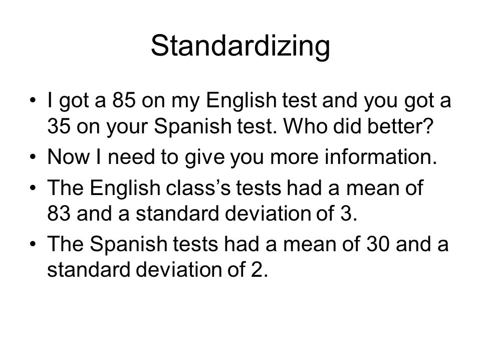 Standardizing I got a 85 on my English test and you got a 35 on your Spanish test. Who did better Now I need to give you more information.