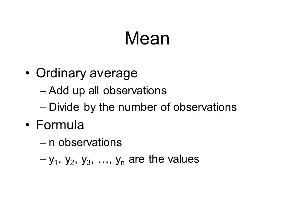 Mean Ordinary average Formula Add up all observations