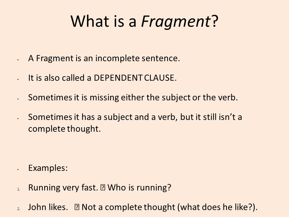 What is a Fragment A Fragment is an incomplete sentence.