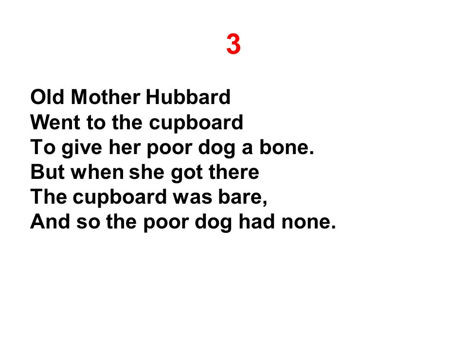 3 Old Mother Hubbard Went to the cupboard To give her poor dog a bone.