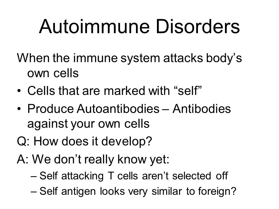Autoimmune Disorders When the immune system attacks body's own cells