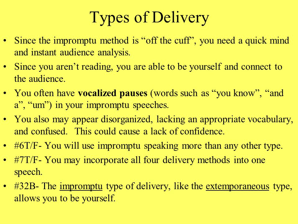 Types of Delivery Since the impromptu method is off the cuff , you need a quick mind and instant audience analysis.