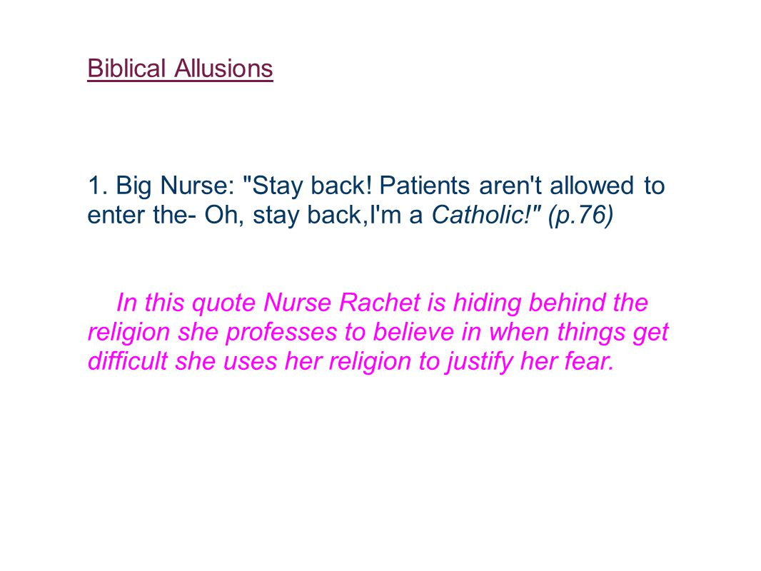 Biblical Allusions 1. Big Nurse: Stay back! Patients aren t allowed to enter the- Oh, stay back,I m a Catholic! (p.76)
